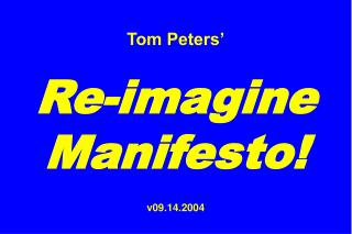 Tom Peters'  Re-imagine Manifesto!  v09.14.2004