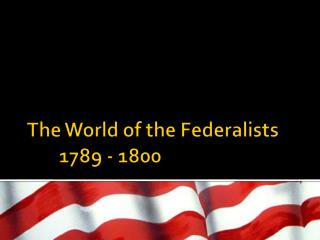 The World of the Federalists	1789 - 1800
