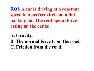 RQ8: A car is driving at a constant speed in a perfect circle on a flat parking lot. The centripetal force acting on the