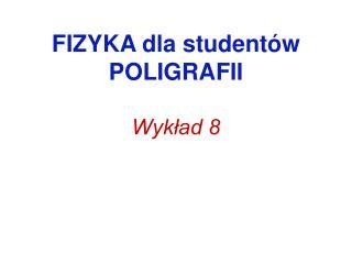 FIZYKA dla student w POLIGRAFII  Wyklad 8