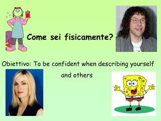 come sei fisicamenteobiettivo: to be confident when describing yourself                      and ot