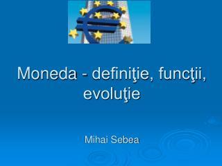 Moneda - definiţie, funcţii, evoluţie