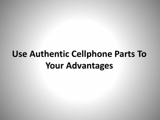 Use authentic Cellphone Parts to your advantages
