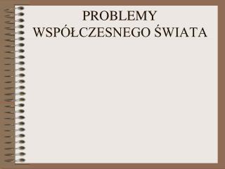 PROBLEMY WSPÓŁCZESNEGO ŚWIATA