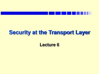 Security at the Transport Layer  Lecture 6
