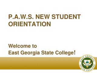 P.A.W.S. NEW STUDENT ORIENTATION   Welcome to  East Georgia State College
