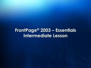 FrontPage� 2003 � Essentials Intermediate Lesson