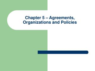 Chapter 5 – Agreements, Organizations and Policies