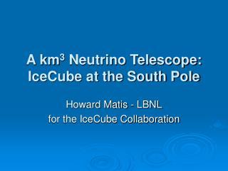 Howard Matis - LBNLfor the IceCube Collaboration