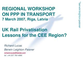REGIONAL WORKSHOP  ON PPP IN TRANSPORT 7 March 2007, Riga, Latvia  UK Rail Privatisation  Lessons for the CEE Region