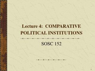 Lecture 4:  COMPARATIVE POLITICAL INSTITUTIONS