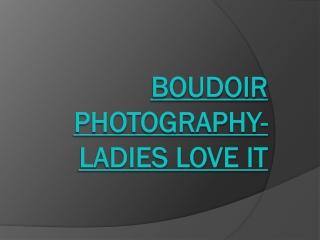 Boudoir Photography- Ladies love it