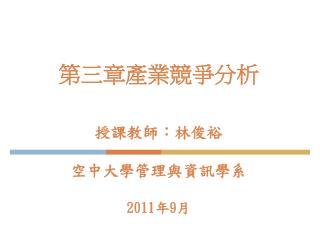 第三章產業競爭分析  授課教師:林俊裕  空中大學管理與資訊學系  2011年9月