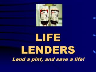 LIFE LENDERS Lend a pint, and save a life!