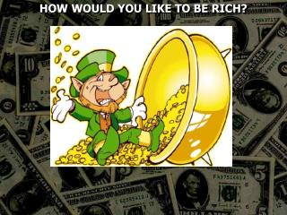 HOW WOULD YOU LIKE TO BE RICH?