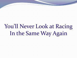 You'll Never Look at Racing