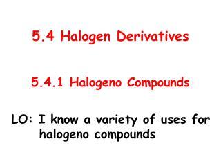 5.4 Halogen Derivatives