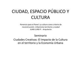 CIUDAD, ESPACIO PÚBLICO Y CULTURA