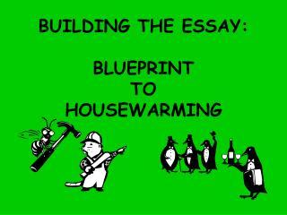 BUILDING THE ESSAY:   BLUEPRINT TO HOUSEWARMING