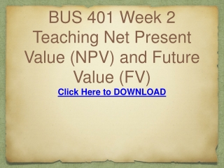 BUS 401 Week 2 Teaching Net Present Value (NPV) and Future V