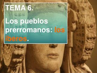 TEMA 6.Los pueblos prerromanos: los iberos.