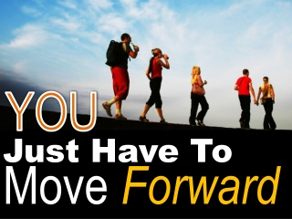 You Just Have To Move Forward!!!