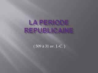 LA PERIODE REPUBLICAINE