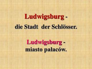 Ludwigsburg -  die Stadt  der Schlösser.