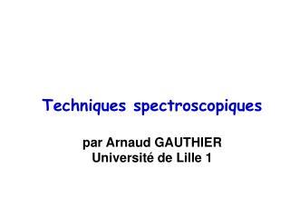 Techniques spectroscopiques  par Arnaud GAUTHIER Universit  de Lille 1