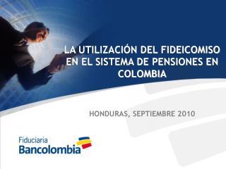 LA UTILIZACI N DEL FIDEICOMISO EN EL SISTEMA DE PENSIONES EN COLOMBIA   HONDURAS, SEPTIEMBRE 2010