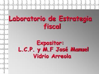 Laboratorio de Estrategia fiscal  Expositor:  L.C.P. y M.F Jos  Manuel Vidrio Arreola
