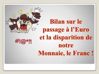 Bilan sur le passage   l Euro  et la disparition de notre  Monnaie, le Franc