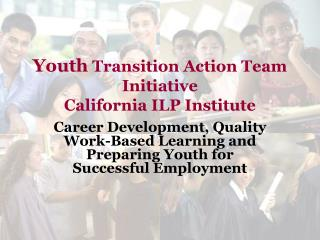 Youth Transition Action Team Initiative California ILP Institute