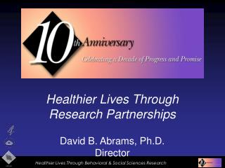 Healthier Lives Through Research Partnerships   David B. Abrams, Ph.D. Director