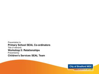 Presentation to Primary School SEAL Co-ordinators Title if relevant Workshop 5: Relationships Presented by Children s Se