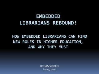 Embedded Librarians rebound   How embedded librarians can find new roles in higher education,  and why they must
