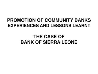 PROMOTION OF COMMUNITY BANKS  EXPERIENCES AND LESSONS LEARNT   THE CASE OF  BANK OF SIERRA LEONE