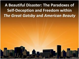 A Beautiful Disaster: The Paradoxes of  Self-Deception and Freedom within  The Great Gatsby and American Beauty