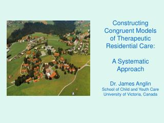 Constructing Congruent Models  of Therapeutic Residential Care:   A Systematic Approach  Dr. James Anglin School of Chil