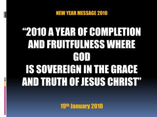 NEW YEAR MESSAGE 2010   2010 A YEAR OF COMPLETION AND FRUITFULNESS WHERE GOD IS SOVEREIGN IN THE GRACE AND TRUTH OF JESU