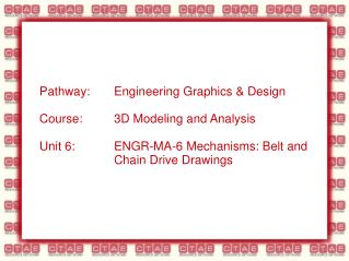 Pathway: Engineering Graphics  Design  Course:  3D Modeling and Analysis  Unit 6:  ENGR-MA-6 Mechanisms: Belt and     Ch