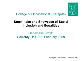 College of Occupational Therapists  Stock- take and Showcase of Social Inclusion and Equalities  Genevieve Smyth Cowdray
