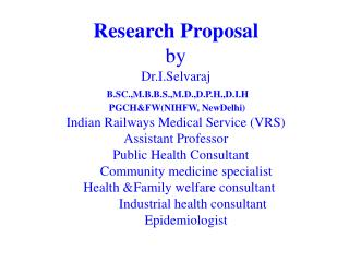 Research Proposal by          Dr.I.Selvaraj   B.SC.,M.B.B.S.,M.D.,D.P.H.,D.I.H   PGCHFWNIHFW, NewDelhi  Indian Railways