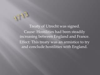 Treaty of Utrecht was signed. Cause: Hostilities had been steadily increasing between England and France. Effect: This t