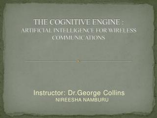 THE COGNITIVE ENGINE : ARTIFICIAL INTELLIGENCE FOR WIRELESS COMMUNICATIONS