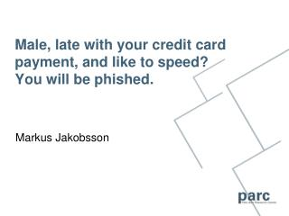 Male, late with your credit card payment, and like to speed  You will be phished.
