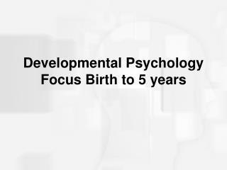 Developmental Psychology Focus Birth to 5 years