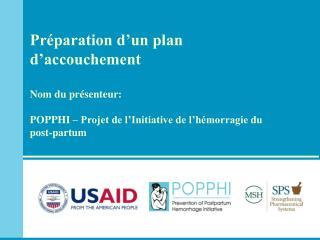 Pr paration d un plan d accouchement  Nom du pr senteur:  POPPHI   Projet de l Initiative de l h morragie du post-partum