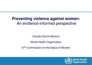 Preventing violence against women:  An evidence-informed perspective  Claudia Garc a-Moreno World Health Organization 57