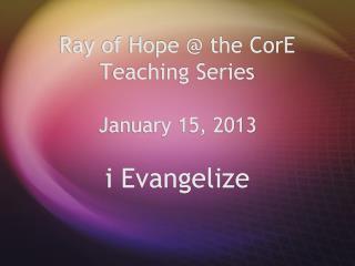 Ray of Hope  the CorE Teaching Series         January 15, 2013